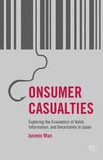 Consumer Casualties : Exploring the Economics of Habit, Information, and Uncertainty in Japan - Junmin Wan