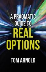 A Pragmatic Guide to Real Options - Tom Arnold