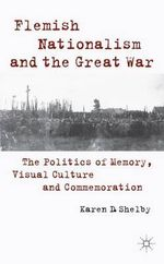 Flemish Nationalism and the Great War : The Politics of Memory, Visual Culture and Commemoration - Karen Shelby