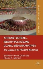 African Football, Identity Politics and Global Media Narratives : The Legacy of the FIFA 2010 World Cup