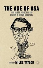 The Age of ASA : Lord Briggs, Public Life and History in Britain Since 1945