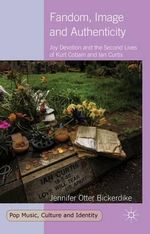 Fandom, Image and Authenticity : Joy Devotion and the Second Lives of Kurt Cobain and Ian Curtis - Jennifer Otter Bickerdike