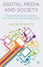 Digital Media and Society : Transforming Economics, Politics and Social Practices - Andrew White
