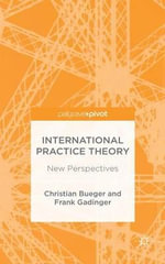 International Practice Theory : Core Approaches - Christian Bueger
