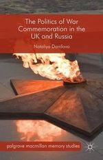 The Politics of War Commemoration in the UK and Russia : Palgrave Macmillan Memory Studies - Nataliya Danilova