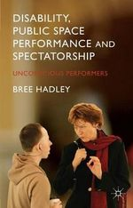 Disability, Public Space Performance and Spectatorship : Unconscious Performers - Bree Hadley