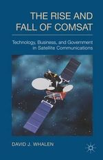 The Rise and Fall of COMSAT : Technology, Business and Government in Satellite Communications - David Whalen