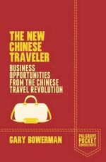 The New Chinese Traveler : Business Opportunities from the Chinese Travel Revolution - Gary Bowerman