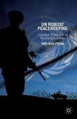 Un Robust Peacekeeping : Civilian Protection in Violent Civil Wars - Kofi Nsia-Pepra