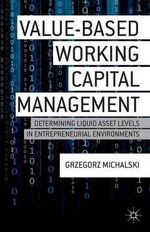 Value-Based Working Capital Management : Determining Liquid Asset Levels in Entrepreneurial Environments - Grzegorz M. Michalski