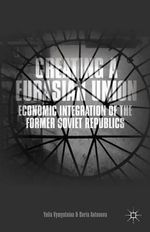 Creating a Eurasian Union : Economic Integration of the Former Soviet Republics - Yulia Vymyatnina