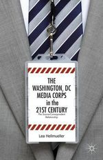 The Washington DC Media Corps in the 21st Century : The Source-Correspondent Relationship - Lea Hellmuller