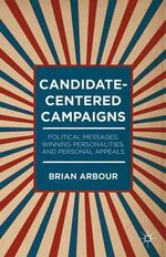 Candidate-Centered Campaigns : Political Messages, Winning Personalities, and Personal Appeals - Brian Arbour