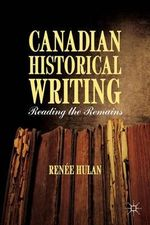 Canadian Historical Writing : Reading the Remains - Renee Hulan
