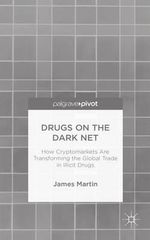 Drugs on the Dark Net : How Cryptomarkets are Transforming the Global Trade in Illicit Drugs - James Martin
