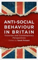 Anti-Social Behaviour in Britain : Victorian and Contemporary Perspectives