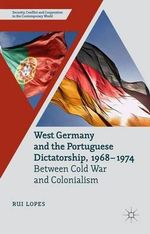 West Germany and the Portuguese Dictatorship 1968-1974 : Between Cold War and Colonialism - Rui Lopes