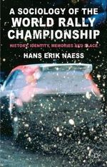 A Sociology of the World Rally Championship : History, Identity, Memories and Place - Hans Erik Naess