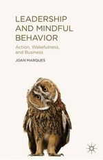 Leadership and Mindful Behavior : Action, Wakefulness, and Business - Joan Marques