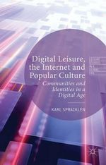 Digital Leisure, the Internet and Popular Culture : Communities and Identities in a Digital Age - Karl Spracklen
