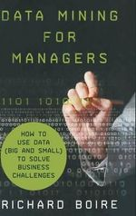 Data Mining for Managers : How to Use Data (Big and Small) to Solve Business Challenges - Richard Boire