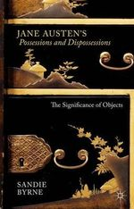 Jane Austen's Possessions and Dispossessions : The Significance of Objects - Sandie Byrne