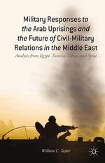 Military Responses to the Arab Uprisings and the Future of Civil-Military Relations in the Middle East : Analysis from Egypt, Tunisia, Libya, and Syria - William Cooke Taylor