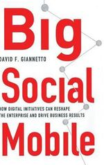 Big Social Mobile : How Digital Initiatives Can Reshape the Enterprise and Drive Business Results - David F. Giannetto