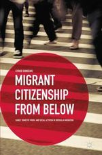 Migrant Citizenship from Below : Family, Domestic Work, and Social Activism in Irregular Migration - Kyoko Shinozaki