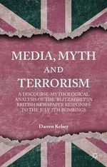 Media, Myth and Terrorism : A Discourse-Mythological Analysis of the 'Blitz Spirit' in British Newspaper Responses to the July 7th Bombings - Darren Kelsey