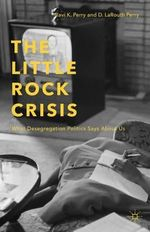 The Little Rock Crisis : What Desegregation Politics Says About Us - Ravi K. Perry
