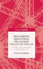 Neoliberal Industrial Relations Policy in the UK : How the Labour Movement Lost the Argument - Conor Cradden