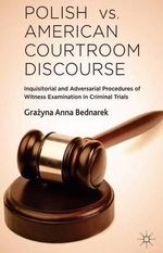 Polish vs. American Courtroom Discourse : Inquisitorial and Adversarial Procedures of Witness Examination in Criminal Trials - Grazyna Anna Bednarek