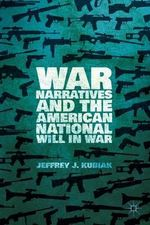 War Narratives and the American National Will in War - Jeffrey J. Kubiak