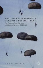 Nazi Secret Warfare in Occupied Persia (Iran) : The Failure of the German Intelligence Services, 1939-45 - Adrian O'Sullivan