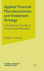 Applied Financial Macroeconomics and Investment Strategy : A Practitioner's Guide to Tactical Asset Allocation - Robert T. McGee