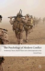 The Psychology of Modern Conflict : Evolutionary Theory, Human Nature and a Liberal Approach to War - Kenneth Payne