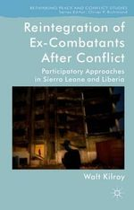 Reintegration of Ex-Combatants After Conflict : Participatory Approaches in Sierra Leone and Liberia - Walt Kilroy