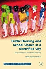 Public Housing and School Choice in a Gentrified City : Youth Experiences of Uneven Opportunity - Molly Vollman Makris