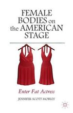Female Bodies on the American Stage : Enter Fat Actress - Jennifer-Scott Mobley