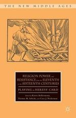 Religion, Power, and Resistance from the Eleventh to the Sixteenth Centuries : Playing the Heresy Card