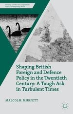 Shaping British Foreign and Defence Policy in the Twentieth Century : A Tough Ask in Turbulent Times