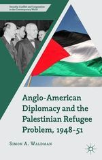 Anglo-American Diplomacy and the Palestinian Refugee Problem, 1948-51 : Security, Conflict and Cooperation in the Contemporary World - Simon A. Waldman