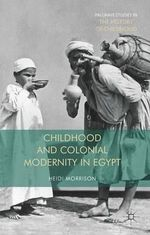 Childhood and Colonial Modernity in Egypt - Heidi Morrison