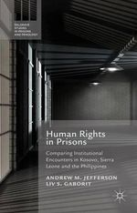 Human Rights in Prisons : Comparing Institutional Encounters in Kosovo, Sierra Leone and the Philippines - Andrew M. Jefferson