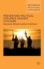 Preventing Political Violence Against Civilians : Nationalist Militant Conflict in Northern Ireland, Israel and Palestine - Aoibhin De Burca
