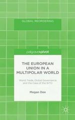 The European Union in a Multipolar World : World Trade, Global Governance and the Case of the WTO - Megan Dee