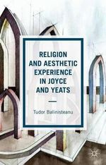 Religion and Aesthetic Experience in Joyce and Yeats - Tudor Balinisteanu