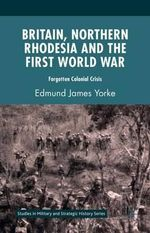 Britain, Northern Rhodesia and the First World War : Forgotten Colonial Crisis - Edmund James Yorke