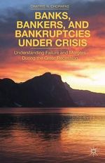 Banks, Bankers, and Bankruptcies Under Crisis : Understanding Failure and Mergers During the Great Recession - Dimitris N. Chorafas